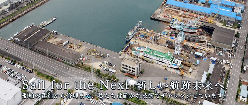 Sail for the Next 新しい航跡未来へ 船舶の建造から修理まで、私たちは確かな技術でチャレンジしています。